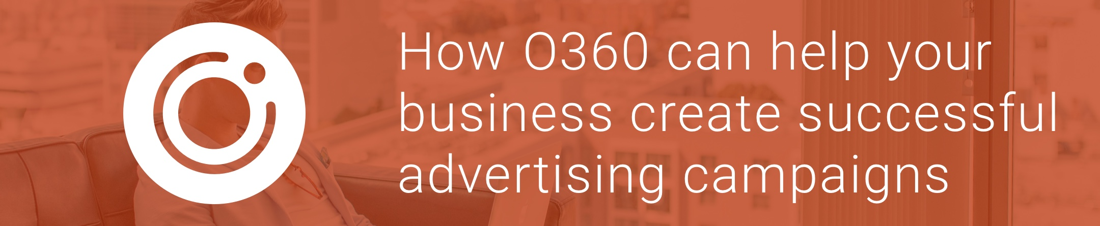 How O360 can help your business create successful advertising campaigns