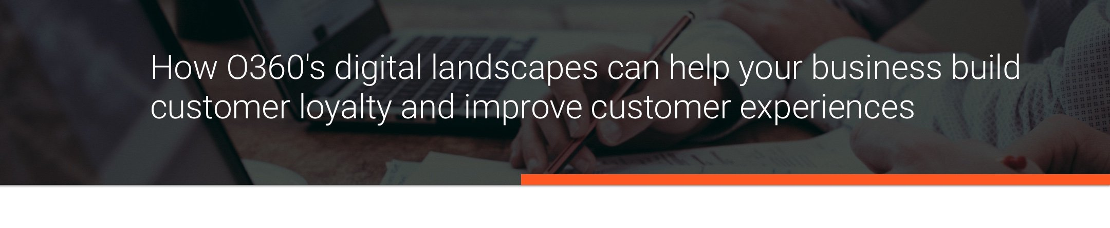 How O360's digital landscapes can help your business build customer loyalty and improve customer experiences