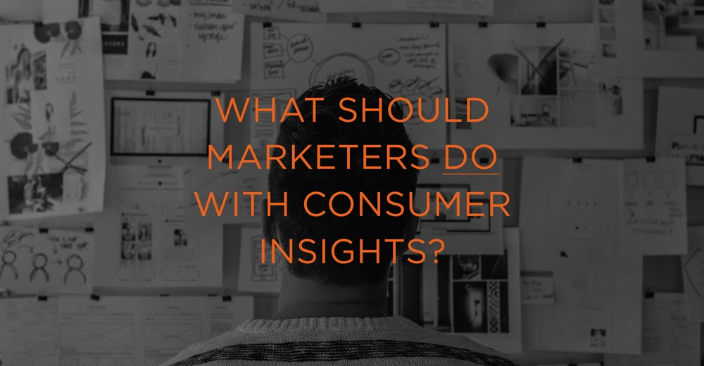 What Should Marketers Do With Consumer Insights?