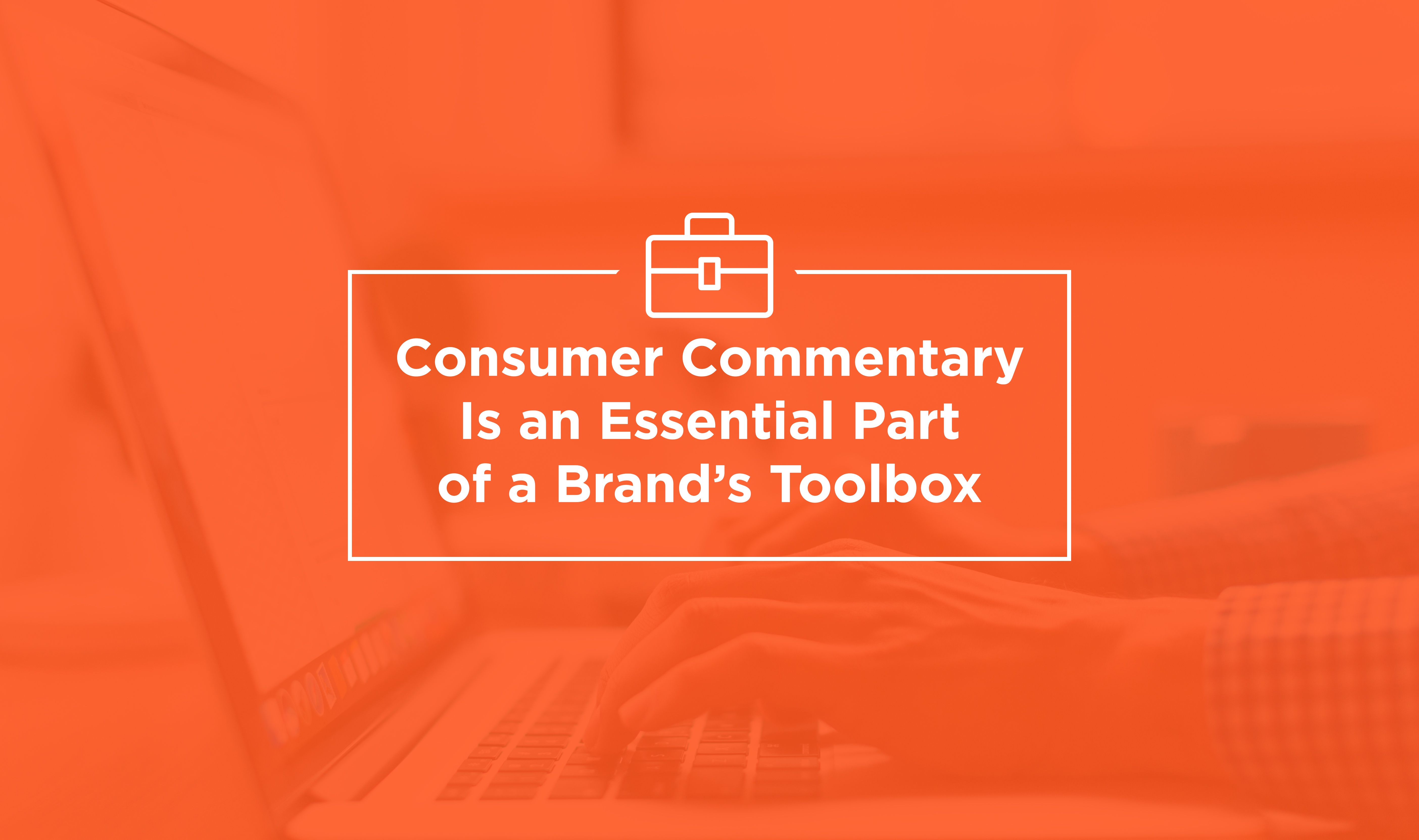 Consumer Commentary Is an Essential Part of a Brand's Toolbox